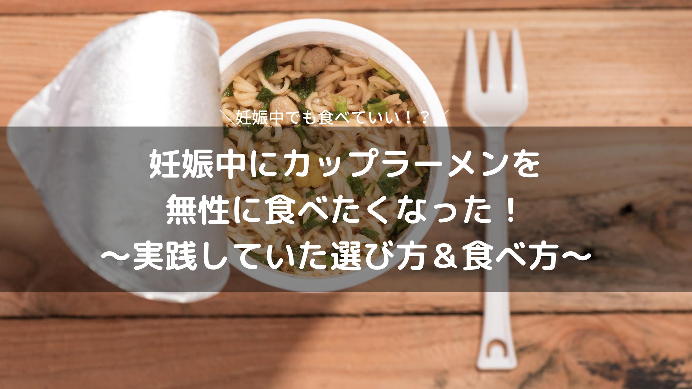妊娠中カップラーメンが猛烈に食べたい!苦悩の末選んだインスタント麺&食べ方